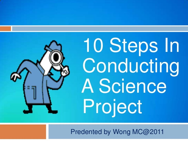10 Steps In  Conducting  A Science  ProjectPredented by Wong MC@2011