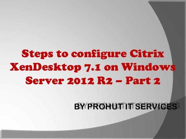 Steps to configure Citrix XenDesktop 7.1 on Windows Server 2012 R2 – Part 2 BY PROHUT IT SERVICES