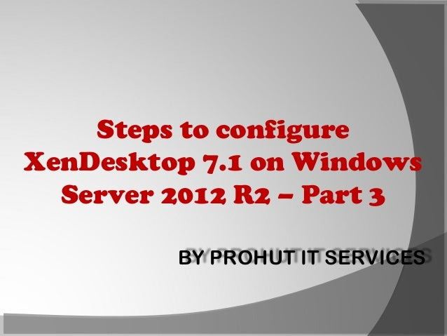 Steps to configure XenDesktop 7.1 on Windows Server 2012 R2 – Part 3 BY PROHUT IT SERVICES
