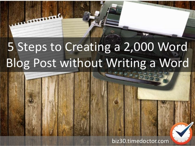 5 Steps to Creating a 2,000 Word Blog Post without Writing a Word biz30.timedoctor.com