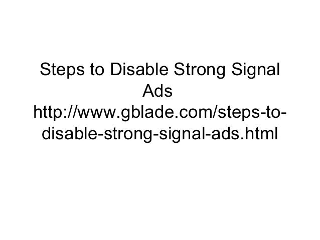 Steps to Disable Strong Signal Ads http://www.gblade.com/steps-to- disable-strong-signal-ads.html