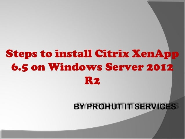 Steps to install Citrix XenApp 6.5 on Windows Server 2012 R2 BY PROHUT IT SERVICES
