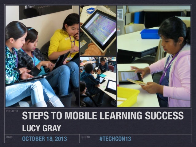 PROJECT DATE CLIENT OCTOBER 18, 2013 #TECHCON13 STEPS TO MOBILE LEARNING SUCCESS LUCY GRAY