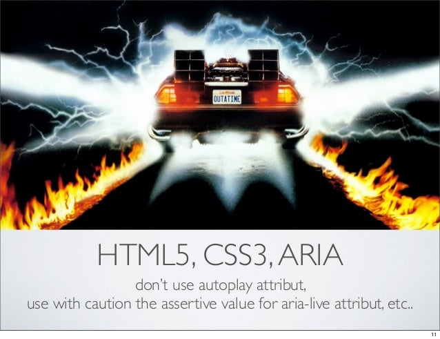 HTML5, CSS3, ARIA                 don't use autoplay attribut,use with caution the assertive value for aria-live attribut,...