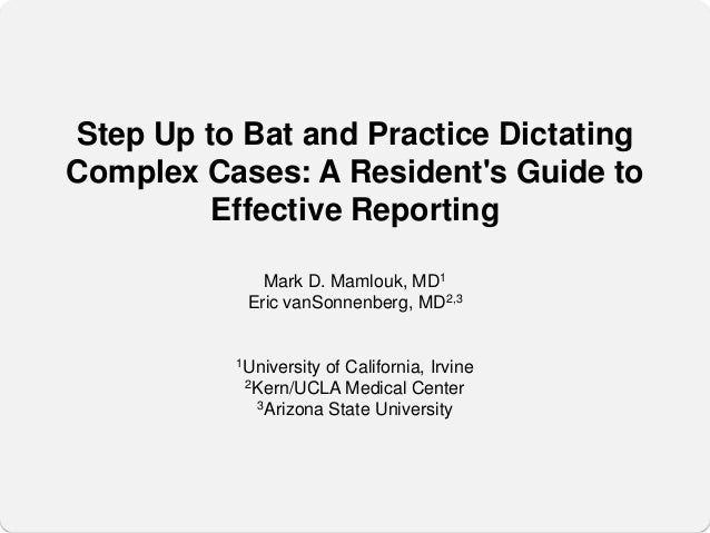 Step Up to Bat and Practice DictatingComplex Cases: A Residents Guide to         Effective Reporting             Mark D. M...