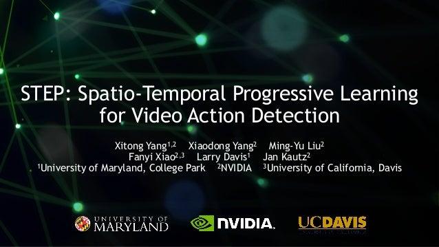1 STEP: Spatio-Temporal Progressive Learning for Video Action Detection Xitong Yang1,2 Xiaodong Yang2 Ming-Yu Liu2 Fanyi X...