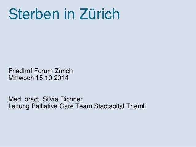 Sterben in Zürich  Friedhof Forum Zürich  Mittwoch 15.10.2014  Med. pract. Silvia Richner  Leitung Palliative Care Team St...