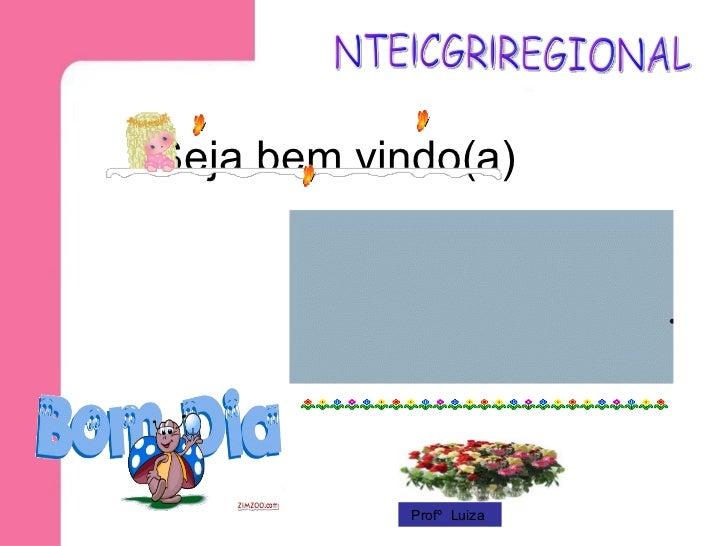 Seja bem vindo(a) Profº  Luiza  NTE.CGR.REGIONAL