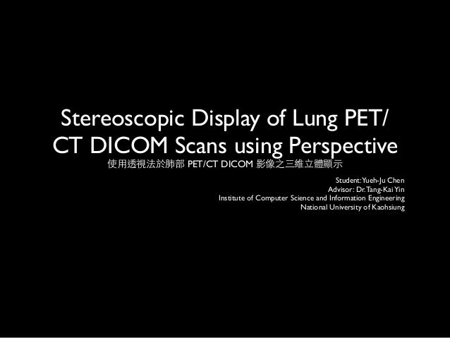 Stereoscopic Display of Lung PET/CT DICOM Scans using Perspective     使用透視法於肺部 PET/CT DICOM 影像之三維立體顯示                     ...