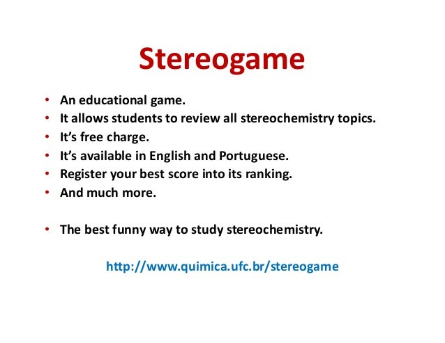 Stereogame  • An educational game.  • It allows students to review all stereochemistry topics.  • It's free charge.  • It'...