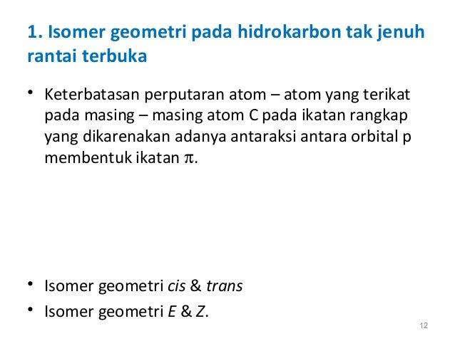 1. Isomer geometri pada hidrokarbon tak jenuh rantai terbuka • Keterbatasan perputaran atom – atom yang terikat pada masin...