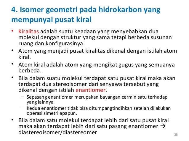 4. Isomer geometri pada hidrokarbon yang mempunyai pusat kiral • Kiralitas adalah suatu keadaan yang menyebabkan dua molek...