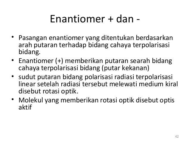 Enantiomer + dan - • Pasangan enantiomer yang ditentukan berdasarkan arah putaran terhadap bidang cahaya terpolarisasi bid...