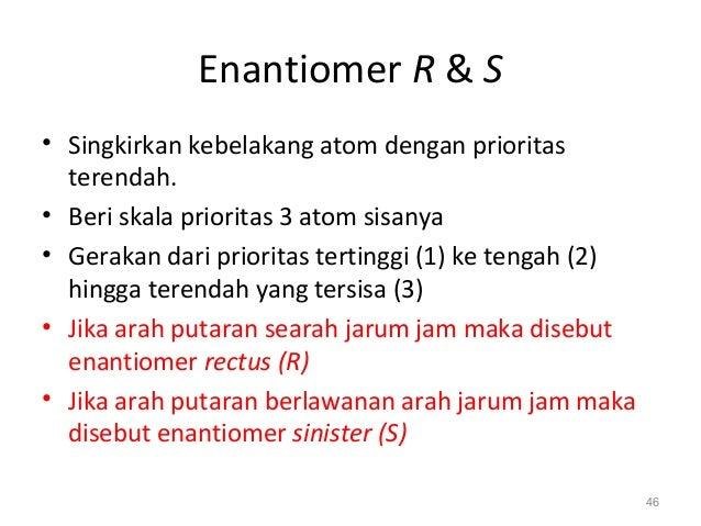 Enantiomer R & S • Singkirkan kebelakang atom dengan prioritas terendah. • Beri skala prioritas 3 atom sisanya • Gerakan d...