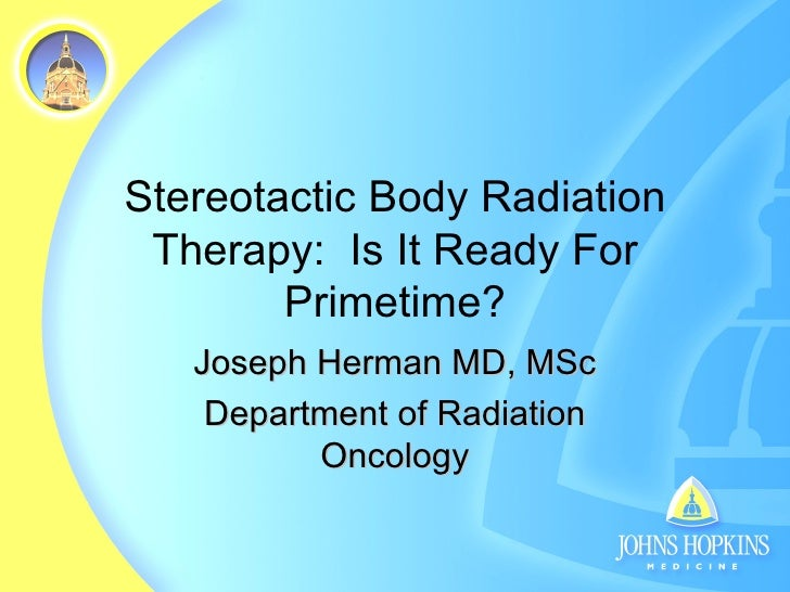 Stereotactic Body Radiation Therapy:  Is It Ready For Primetime? Joseph Herman MD, MSc Department of Radiation Oncology