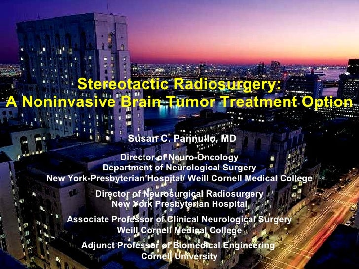 Stereotactic Radiosurgery: A Noninvasive Brain Tumor Treatment Option <ul><li>Susan C. Pannullo, MD </li></ul><ul><li>Dire...