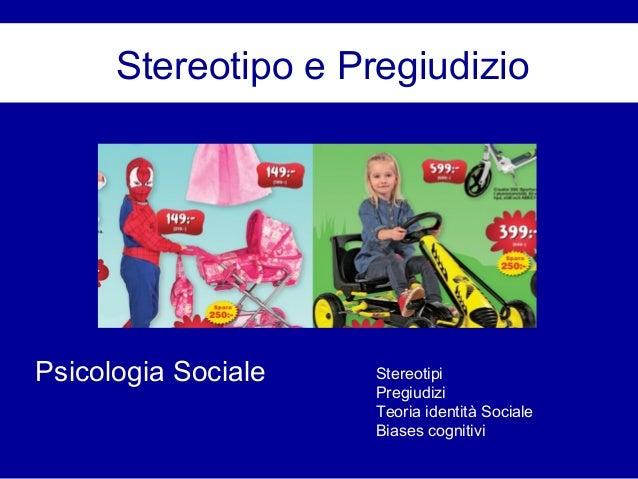 Stereotipo e Pregiudizio Psicologia Sociale Stereotipi Pregiudizi Teoria identità Sociale Biases cognitivi