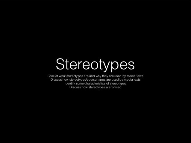 Stereotypes Look at what stereotypes are and why they are used by media texts Discuss how stereotypes/countertypes are use...