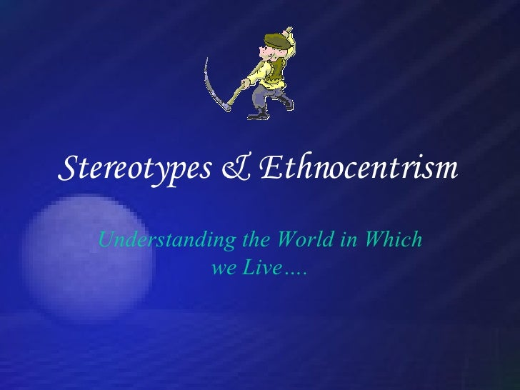 Stereotypes & Ethnocentrism   Understanding the World in Which we Live….