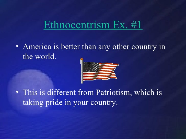 the culture of ethnocentrism in america Orientalism and cultural conflict it is a form of ethnocentrism which has evolved into cultural myth carrying with it negative consequences in terms of cross-cultural understanding/communication america reacted to the economic defeats and recession of the 1980's with patent.