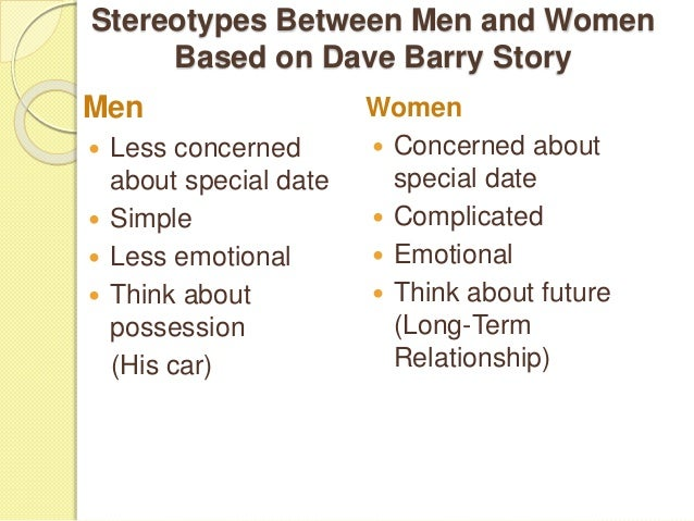 stereotype of men and women Men and women, because of these stereotypes, are forced to ignore their personality traits, temperament and unique characteristics that make them who they are instead there is always a tendency to conform to the cultural notions of 'masculinity' and 'femininity.
