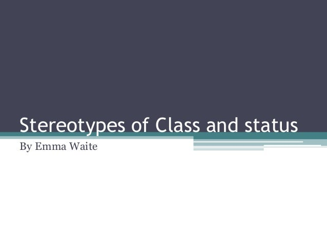 Stereotypes of Class and status By Emma Waite
