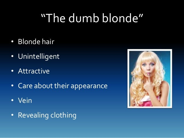 the dumb blonde stereotype This is something that has actually been brought up quite recently the blonde stereotype is basically people calling girl's with blonde hair dumb and fake.