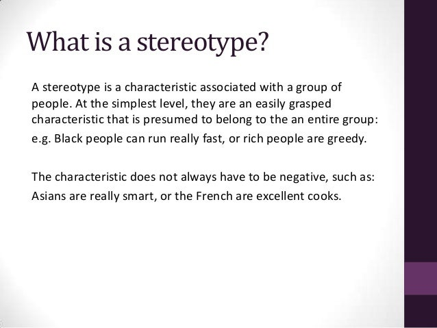 what is stereotyping Cultural stereotyping is when someone has an opinion on another person based on who they are, where they're from, or the language they speak without getting to know the individual.