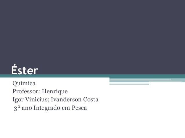Éster Química Professor: Henrique Igor Vinicius; Ivanderson Costa 3º ano Integrado em Pesca