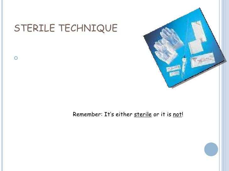 STERILE TECHNIQUE Remember: It's either  sterile  or it is  not !