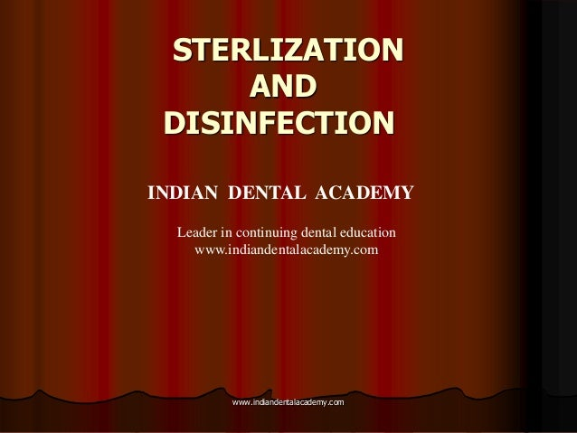 STERLIZATION AND DISINFECTION INDIAN DENTAL ACADEMY Leader in continuing dental education www.indiandentalacademy.com www....