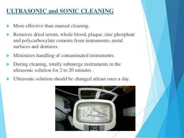 ULTRASONIC and SONIC CLEANING  More effective than manual cleaning.  Removes dried serum, whole blood, plaque, zinc phos...
