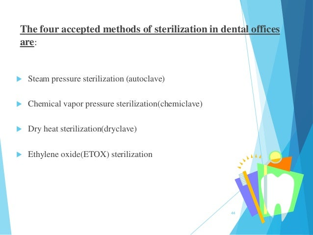The four accepted methods of sterilization in dental offices are:  Steam pressure sterilization (autoclave)  Chemical va...
