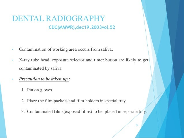DENTAL RADIOGRAPHY CDC(MMWR),dec19,2003vol.52 • Contamination of working area occurs from saliva. • X-ray tube head, expos...