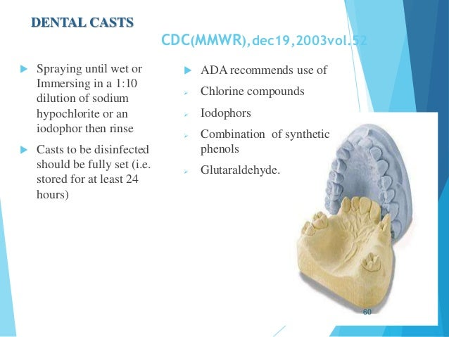 DENTAL CASTS CDC(MMWR),dec19,2003vol.52  Spraying until wet or Immersing in a 1:10 dilution of sodium hypochlorite or an ...