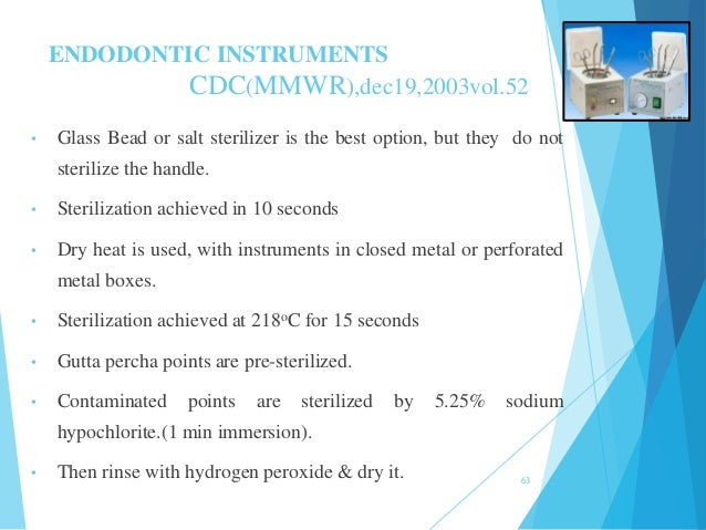 ENDODONTIC INSTRUMENTS CDC(MMWR),dec19,2003vol.52 • Glass Bead or salt sterilizer is the best option, but they do not ster...