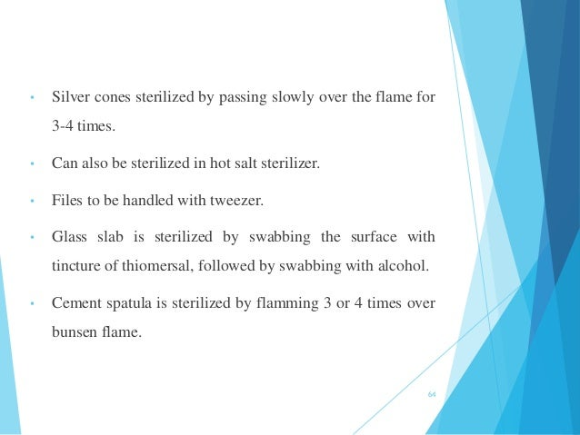 • Silver cones sterilized by passing slowly over the flame for 3-4 times. • Can also be sterilized in hot salt sterilizer....