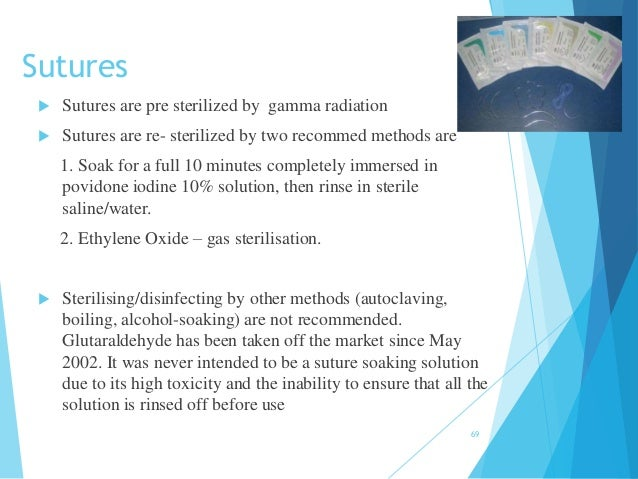 Sutures  Sutures are pre sterilized by gamma radiation  Sutures are re- sterilized by two recommed methods are 1. Soak f...