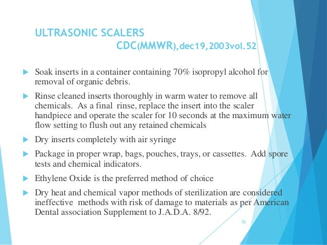 ULTRASONIC SCALERS CDC(MMWR),dec19,2003vol.52  Soak inserts in a container containing 70% isopropyl alcohol for removal o...