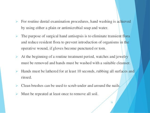  For routine dental examination procedures, hand washing is achieved by using either a plain or antimicrobial soap and wa...