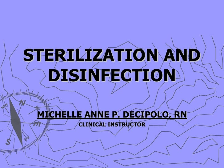 STERILIZATION AND DISINFECTION MICHELLE ANNE P. DECIPOLO, RN CLINICAL INSTRUCTOR