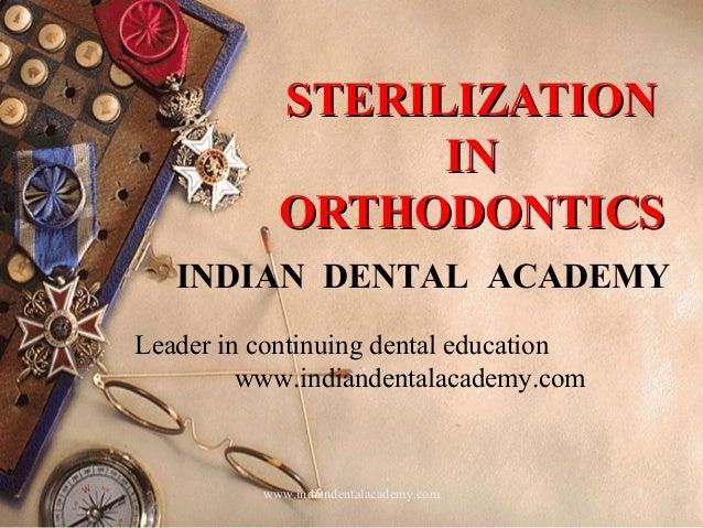 STERILIZATION IN ORTHODONTICS INDIAN DENTAL ACADEMY Leader in continuing dental education www.indiandentalacademy.com  www...