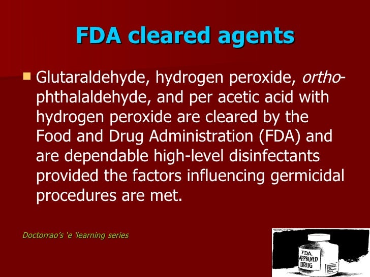 FDA cleared agents     Glutaraldehyde, hydrogen peroxide, ortho-      phthalaldehyde, and per acetic acid with     hydrog...