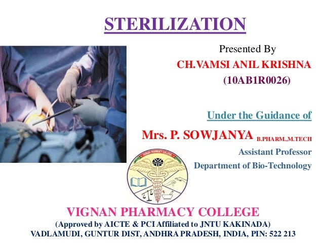 STERILIZATION Presented By CH.VAMSI ANIL KRISHNA (10AB1R0026) Under the Guidance of Mrs. P. SOWJANYA B.PHARM.,M.TECH Assis...