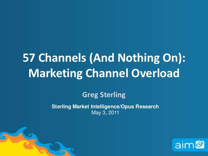 57 Channels (And Nothing On):  Marketing Channel Overload <br />Greg Sterling<br />Sterling Market Intelligence/Opus Resea...