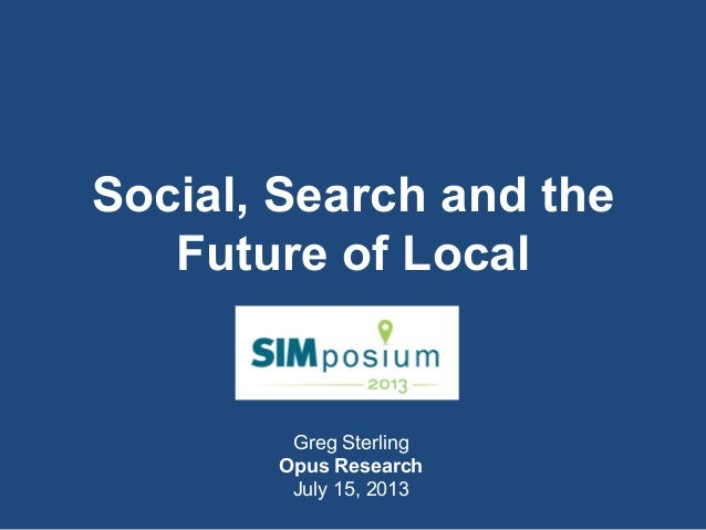 Greg Sterling Opus Research July 15, 2013 Social, Search and the Future of Local