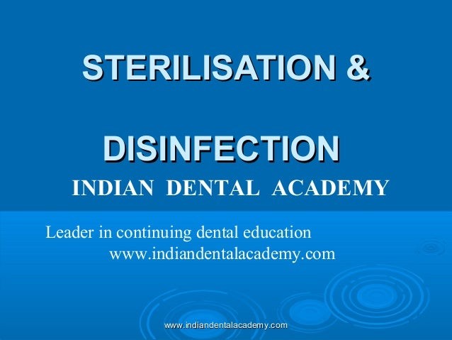 STERILISATION & DISINFECTION INDIAN DENTAL ACADEMY Leader in continuing dental education www.indiandentalacademy.com  www....