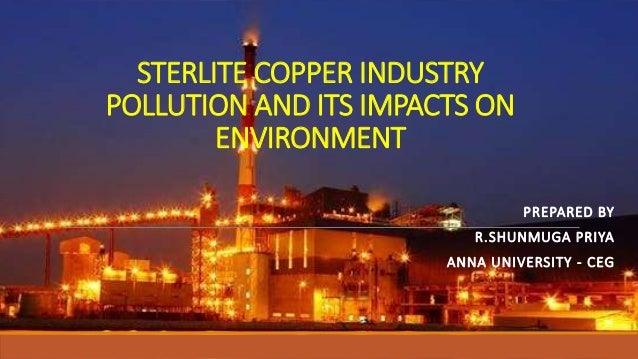 STERLITE COPPER INDUSTRY POLLUTION AND ITS IMPACTS ON ENVIRONMENT PREPARED BY R.SHUNMUGA PRIYA ANNA UNIVERSITY - CEG