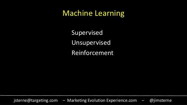 jsterne@targeting.com – Marketing Evolution Experience.com – @jimsterne Machine Learning Supervised Unsupervised Reinforce...