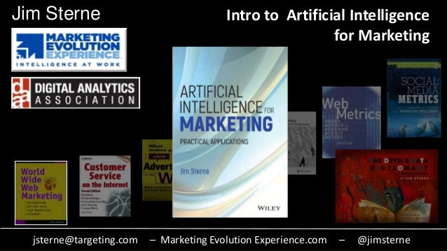 jsterne@targeting.com – Marketing Evolution Experience.com – @jimsterne Jim Sterne Intro to Artificial Intelligence for Ma...